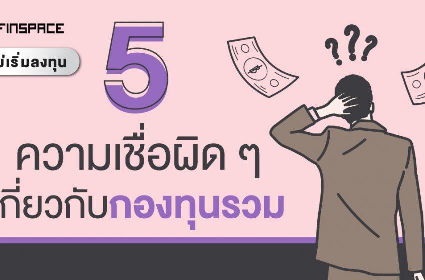 5 เรื่องที่คนมักเข้าใจผิด เกี่ยวกับกองทุนรวม