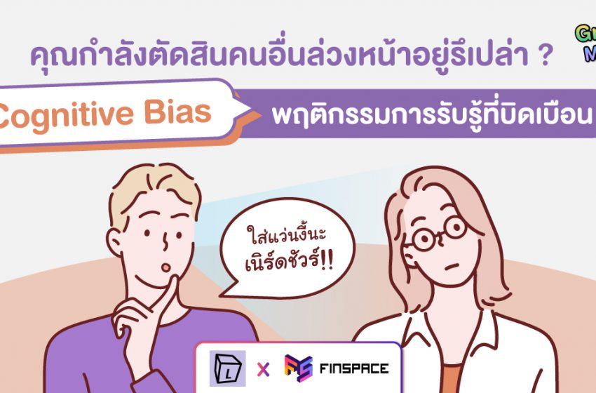'Cognitive Bias' พฤติกรรมการรับรู้ที่บิดเบือน คุณกำลังตัดสินคนอื่นล่วงหน้าอยู่รึเปล่า?