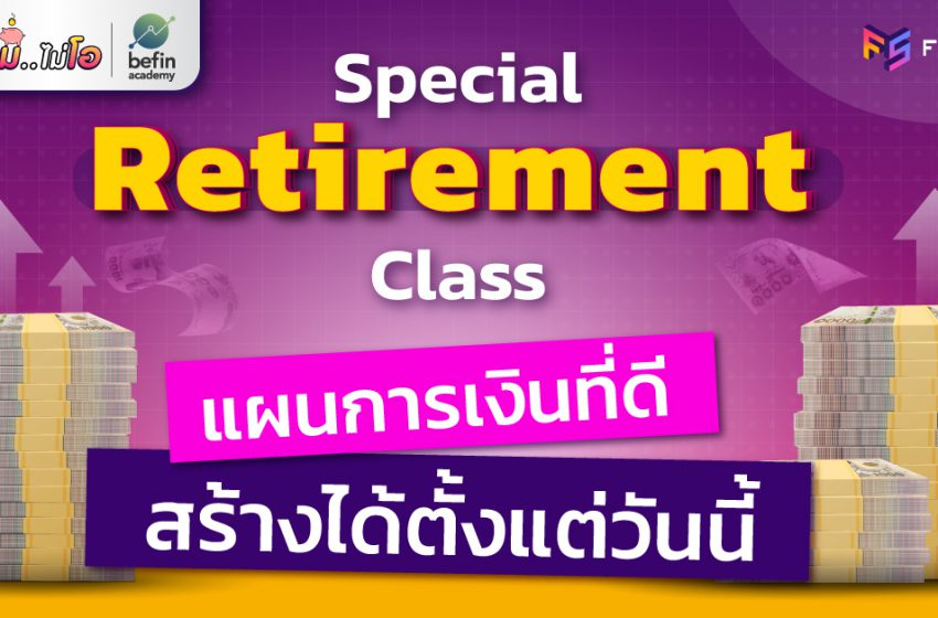 Special Retirement Class แผนการเงินที่ดี สร้างได้ตั้งแต่วันนี้